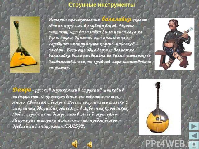 Струнные инструменты Домра - русский музыкальный струнный щипковый инструмент. О происхождении его известно не так много. Сведения о домре в России сохранились только в старинных дворцовых записях и в лубочных картинках. Люди, игравшие на домре, наз…