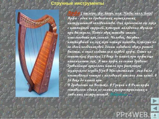 Арфа ( ит.arpa, фр. harpe, нем. Harfe, англ. harp) Арфа - один из древнейших музыкальных инструментов человечества. Она произошла от лука с натянутой струной, которая мелодично звучала при выстреле. Позже звук тетивы стали использовать как сигнал. Ч…