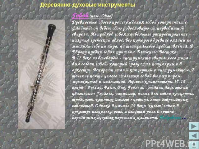 Деревянно-духовые инструменты Гобой (нем. Oboe) Древностью своего происхождения гобой соперничает с флейтой: он ведет свою родословную от первобытной свирели. Из предков гобоя наибольшее распространение получил греческий авлос, без которого древние …