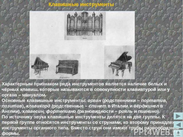 Характерным признаком ряда инструментов является наличие белых и чёрных клавиш, которые называются в совокупности клавиатурой или у органа – мануалом. Основные клавишные инструменты: орган (родственники – портатив, позитив), клавикорд (родственные –…