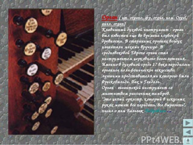 Орган ( ит. organo, фр. orgue, нем. Orgel, англ. organ) Клавишный духовой инструмент - орган - был известен еще во времена глубокой древности. В старинных органах воздух нагнетали мехами вручную. В средневековой Европе орган стал инструментом церков…
