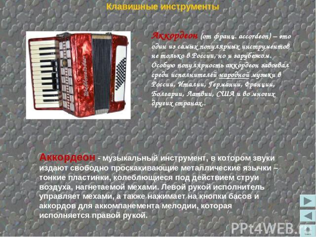 Аккордеон (от франц. accordeon)– это один из самых популярных инструментов не только в России, но и зарубежом. Особую популярность аккордеон завоевал среди исполнителей народной музыки в России, Италии, Германии, Франции, Болгарии, Латвии, США и во…