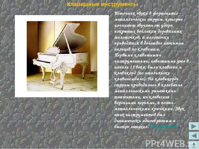 Клавишные инструменты Источник звука в фортепиано - металлические струны, которые начинают звучать от удара покрытых войлоком деревянных молоточков, а молоточки приводятся в действие нажимом пальцев по клавишам. Первыми клавишными инструментами, изв…