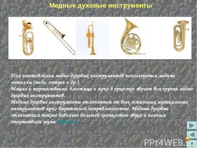 Для изготовления медно-духовых инструментов используются медные металлы (медь, латунь и др.). Мощно и торжественно, блестяще и ярко в оркестре звучит вся группа медно-духовых инструментов. Медные духовые инструменты отличаются от всех остальных музы…