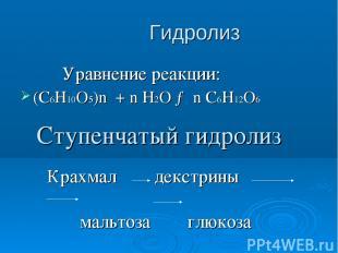 Гидролиз Уравнение реакции: (С6Н10О5)n + n H2O → n C6H12O6 Ступенчатый гидролиз