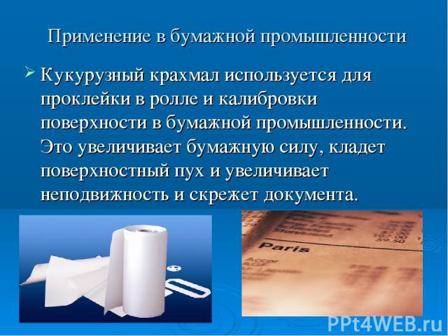 Применение в бумажной промышленности Кукурузный крахмал используется для проклейки в ролле и калибровки поверхности в бумажной промышленности. Это увеличивает бумажную силу, кладет поверхностный пух и увеличивает неподвижность и скрежет документа.