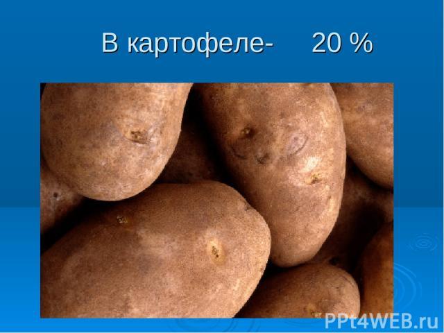 В картофеле- 20 %