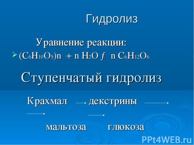 Гидролиз Уравнение реакции: (С6Н10О5)n + n H2O → n C6H12O6 Ступенчатый гидролиз Крахмал декстрины мальтоза глюкоза