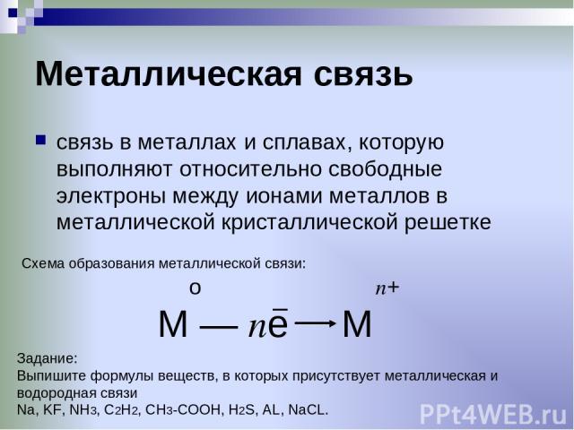 Металлическая связь связь в металлах и сплавах, которую выполняют относительно свободные электроны между ионами металлов в металлической кристаллической решетке о п+ М — пе М Схема образования металлической связи: Задание: Выпишите формулы веществ, …