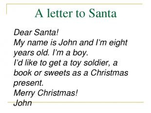 A letter to Santa Dear Santa! My name is John and I'm eight years old. I'm a boy