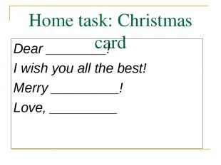 Home task: Christmas card Dear ________! I wish you all the best! Merry ________