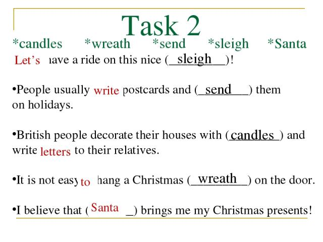 Task 2 *candles *wreath *send *sleigh *Santa Let's have a ride on this nice (_________)! People usually write postcards and (________) them on holidays. British people decorate their houses with (________) and write letters to their relatives. It is…