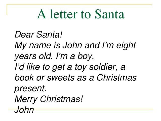A letter to Santa Dear Santa! My name is John and I'm eight years old. I'm a boy. I'd like to get a toy soldier, a book or sweets as a Christmas present. Merry Christmas! John