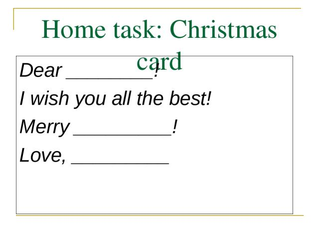 Home task: Christmas card Dear ________! I wish you all the best! Merry _________! Love, _________