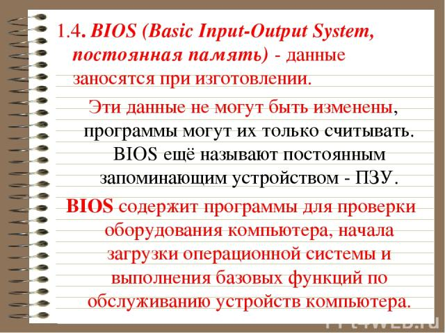 1.4. BIOS (Basic Input-Output System, постоянная память) - данные заносятся при изготовлении. Эти данные не могут быть изменены, программы могут их только считывать. BIOS ещё называют постоянным запоминающим устройством - ПЗУ. BIOS содержит программ…