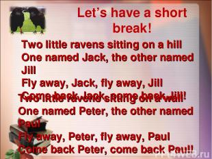Let's have a short break! Two little ravens sitting on a hill One named Jack, th