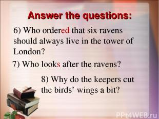 Answer the questions: 6) Who ordered that six ravens should always live in the t