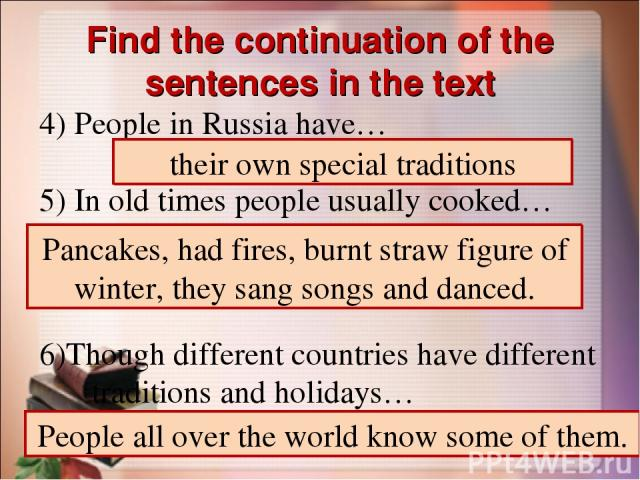 Find the continuation of the sentences in the text 4) People in Russia have… 5) In old times people usually cooked… 6)Though different countries have different traditions and holidays… their own special traditions Pancakes, had fires, burnt straw fi…