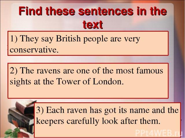 Find these sentences in the text 1) Говорят, британцы очень консервативны. 1) They say British people are very conservative. 2) Вороны – одна из самых известных достопримечательностей в Тауэре Лондона. 2) The ravens are one of the most famous sights…