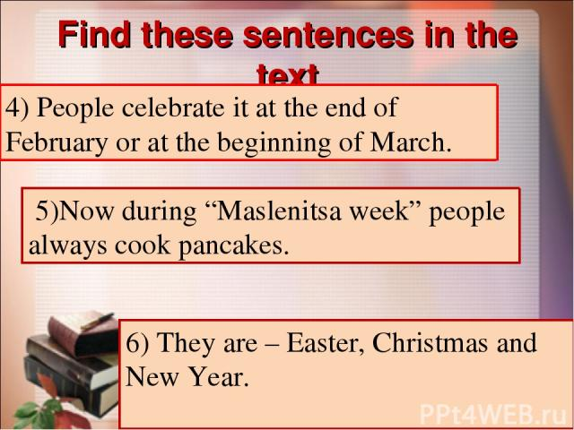 """Find these sentences in the text 4) Люди отмечают его (этот праздник) в конце февраля или в начале марта. 5) Сейчас на масленицу люди всегда пекут блины. 5)Now during """"Maslenitsa week"""" people always cook pancakes. 6) Это – Пасха, Рождество и Новый Г…"""