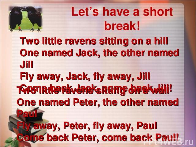 Let's have a short break! Two little ravens sitting on a hill One named Jack, the other named Jill Fly away, Jack, fly away, Jill Come back Jack, come back Jill! Two little ravens sitting on a wall One named Peter, the other named Paul Fly away, Pet…