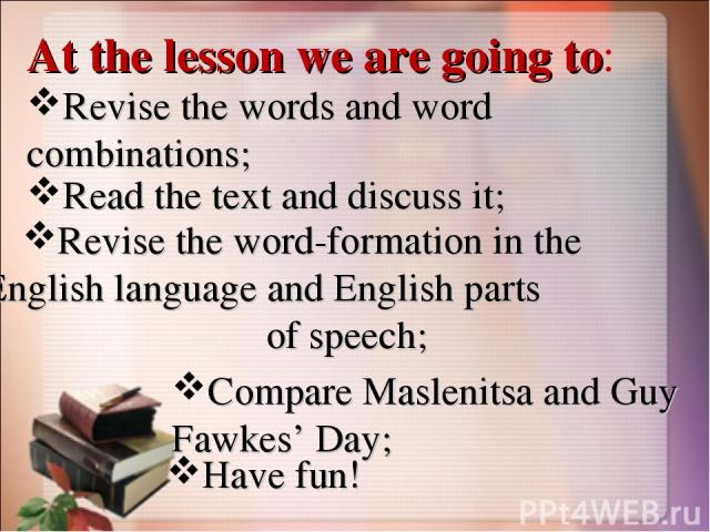 At the lesson we are going to: Revise the words and word combinations; Read the text and discuss it; Revise the word-formation in the English language and English parts of speech; Compare Maslenitsa and Guy Fawkes' Day; Have fun!