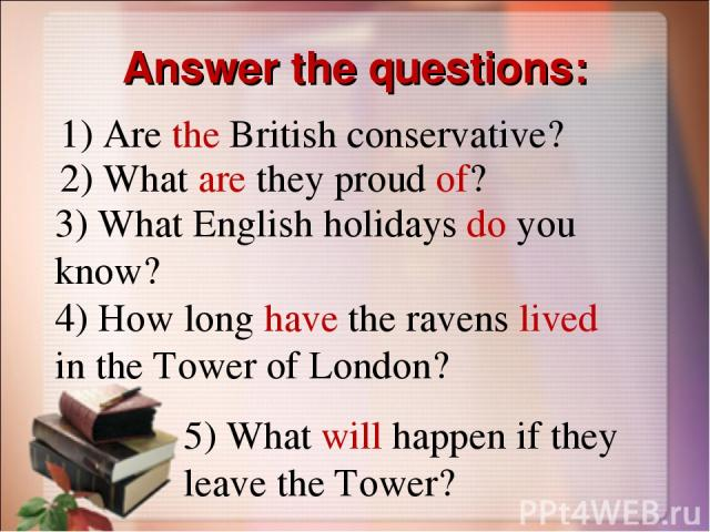 Answer the questions: 1) Are the British conservative? 2) What are they proud of? 3) What English holidays do you know? 4) How long have the ravens lived in the Tower of London? 5) What will happen if they leave the Tower?