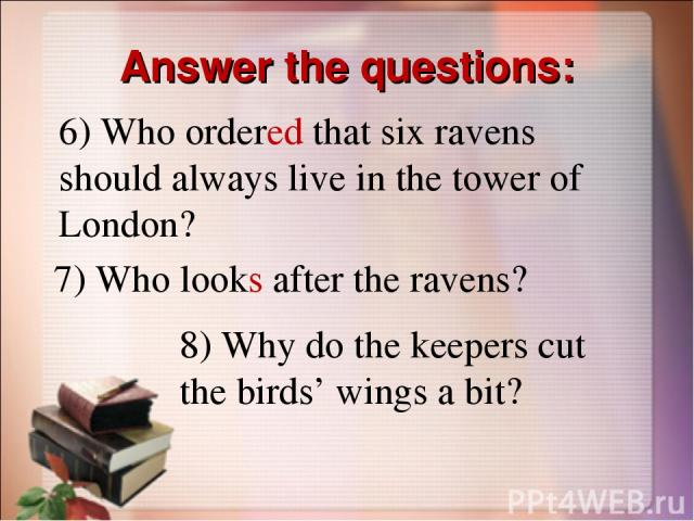 Answer the questions: 6) Who ordered that six ravens should always live in the tower of London? 7) Who looks after the ravens? 8) Why do the keepers cut the birds' wings a bit?
