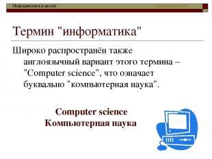 """Термин """"информатика"""" Широко распространён также англоязычный вариант этого терми"""