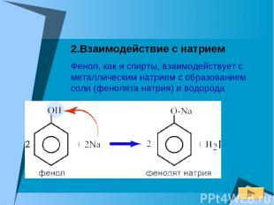 2.Взаимодействие с натрием Фенол, как и спирты, взаимодействует с металлическим