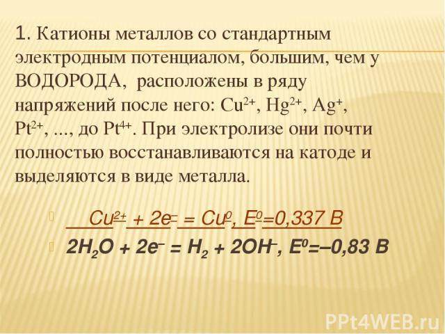 Cu2+ + 2e– = Cu0, E0=0,337 В 2H2O + 2e– = H2 + 2OH–, E0=–0,83 В 1. Катионы металлов со стандартным электродным потенциалом, большим, чем у ВОДОРОДА, расположены в ряду напряжений после него: Cu2+, Hg2+, Ag+, Pt2+, ..., до Pt4+. При электролизе они п…