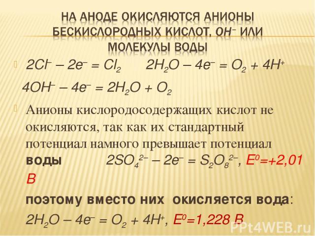 2Cl– – 2e– = Cl2 2H2O – 4e– = O2 + 4H+ 4OH– – 4e– = 2H2O + O2 Анионы кислородосодержащих кислот не окисляются, так как их стандартный потенциал намного превышает потенциал воды 2SO42– – 2e– = S2O82–, E0=+2,01 В поэтому вместо них окисляется вода: 2H…