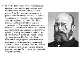 В 1862 – 1865 годах Бутлеров высказал основное положение теории обратимой изомер