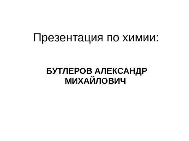 Презентация по химии: БУТЛЕРОВ АЛЕКСАНДР МИХАЙЛОВИЧ