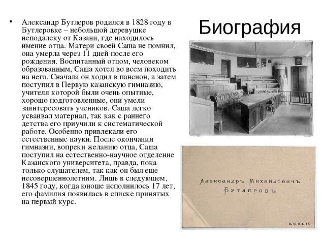 Биография Александр Бутлеров родился в 1828 году в Бутлеровке – небольшой деревушке неподалеку от Казани, где находилось имение отца. Матери своей Саша не помнил, она умерла через 11 дней после его рождения. Воспитанный отцом, человеком образованным…