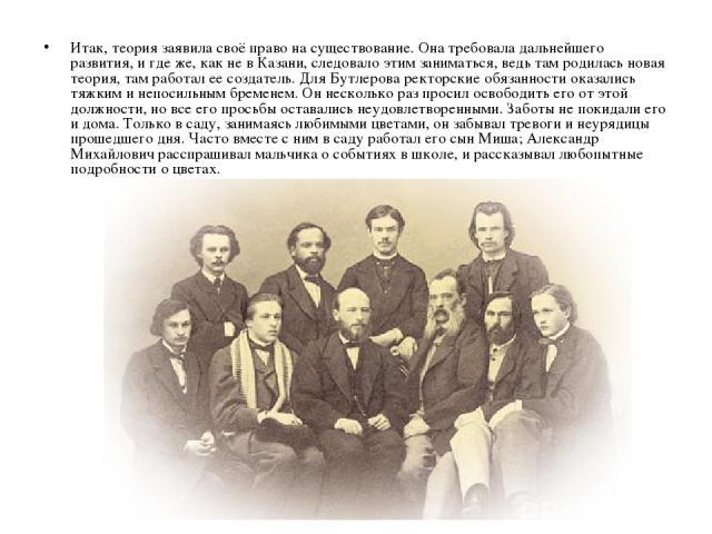 Итак, теория заявила своё право на существование. Она требовала дальнейшего развития, и где же, как не в Казани, следовало этим заниматься, ведь там родилась новая теория, там работал ее создатель. Для Бутлерова ректорские обязанности оказались тяжк…