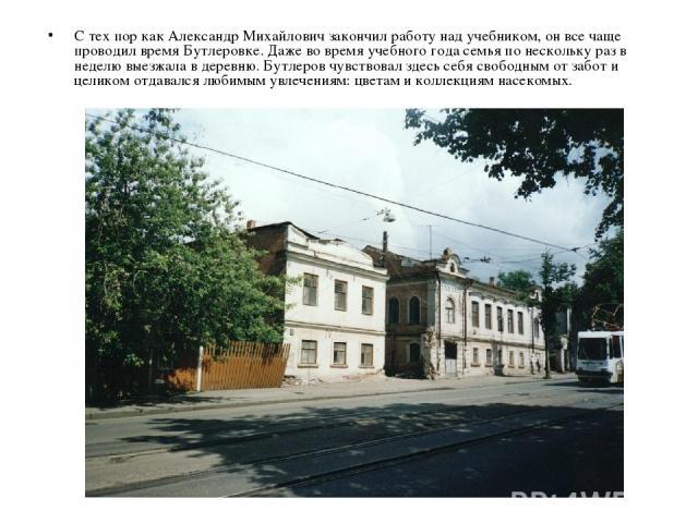 С тех пор как Александр Михайлович закончил работу над учебником, он все чаще проводил время Бутлеровке. Даже во время учебного года семья по нескольку раз в неделю выезжала в деревню. Бутлеров чувствовал здесь себя свободным от забот и целиком отда…