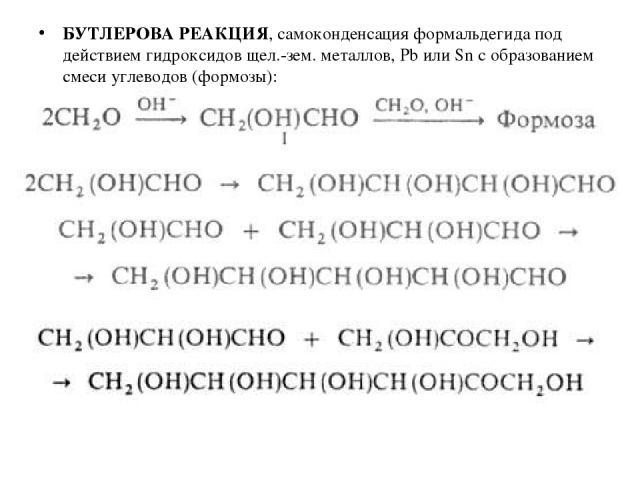 БУТЛЕРОВА РЕАКЦИЯ, самоконденсация формальдегида под действием гидроксидов щел.-зем. металлов, Рb или Sn с образованием смеси углеводов (формозы):