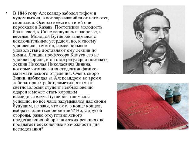 В 1846 году Александр заболел тифом и чудом выжил, а вот заразившийся от него отец скончался. Осенью вместе с тетей они переехали в Казань. Постепенно молодость брала своё, к Саше вернулись и здоровье, и веселье. Молодой Бутлеров занимался с исключи…