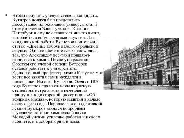 Чтобы получить ученую степень кандидата, Бутлеров должен был представить диссертацию по окончании университета. К этому времени Зинин уехал из Казани в Петербург и ему не оставалось ничего иного, как заняться естественными науками. Для кандидатской …