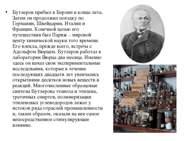 Бутлеров прибыл в Берлин в конце лета. Затем он продолжил поездку по Германии, Швейцарии, Италии и Франции. Конечной целью его путешествия был Париж – мировой центр химической науки того времени. Его влекла, прежде всего, встреча с Адольфом Вюрцем. …