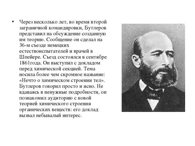 Через несколько лет, во время второй заграничной командировки, Бутлеров представил на обсуждение созданную им теорию. Сообщение он сделал на 36-м съезде немецких естествоиспытателей и врачей в Шпейере. Съезд состоялся в сентябре 1861года. Он выступи…