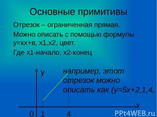 Основные примитивы Отрезок – ограниченная прямая. Можно описать с помощью формул