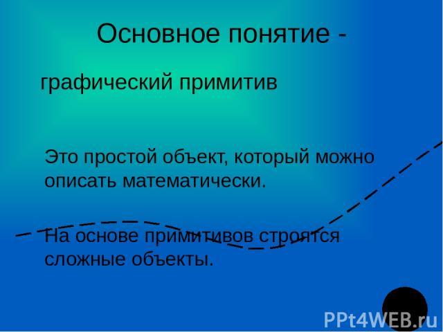 Основное понятие - Это простой объект, который можно описать математически. На основе примитивов строятся сложные объекты. графический примитив