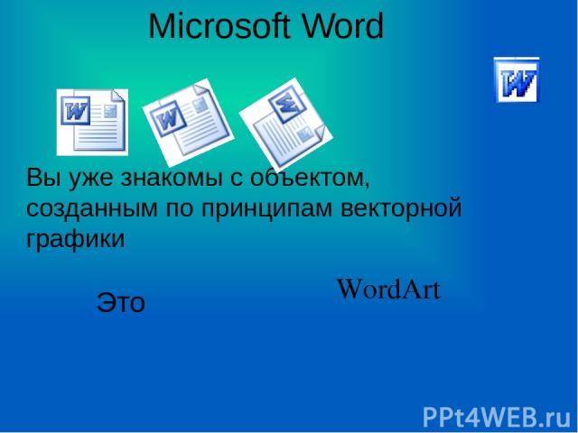 Microsoft Word Вы уже знакомы с объектом, созданным по принципам векторной графики Это WordArt