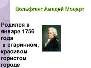 Вольфганг Амадей Моцарт Родился в январе 1756 года в старинном, красивом гористо