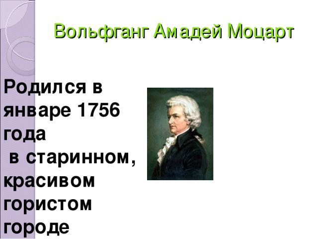 Вольфганг Амадей Моцарт Родился в январе 1756 года в старинном, красивом гористом городе Зальцбурге.