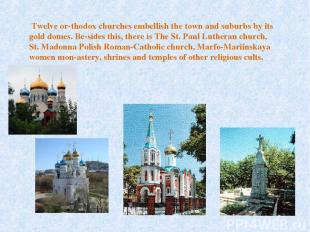 Twelve or thodox churches embellish the town and suburbs by its gold domes. Be s