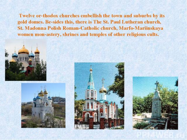 Twelve or thodox churches embellish the town and suburbs by its gold domes. Be sides this, there is The St. Paul Lutheran church, St. Madonna Polish Roman-Catholic church, Marfo-Mariinskaya women mon astery, shrines and temples of other religious cults.
