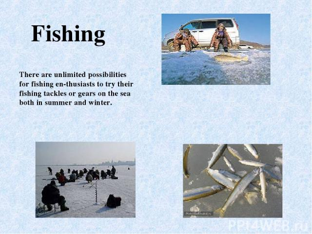 There are unlimited possibilities for fishing en thusiasts to try their fishing tackles or gears on the sea both in summer and winter. Fishing